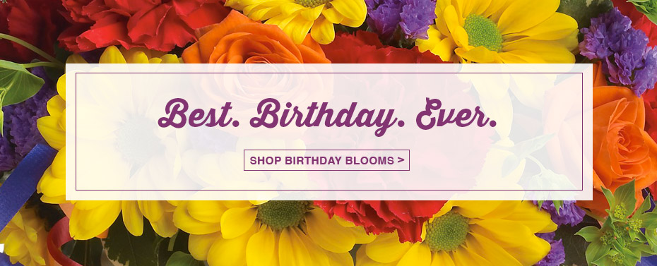 Best. Birthday. Ever. Shop Birthday Blooms