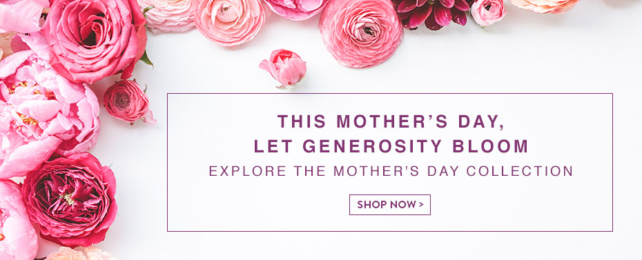 This Mother's Day Let Generosity Bloom Explore The Mother's Day Collection Shop Now